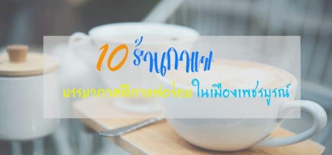 10 ร้านกาแฟ บรรยากาศดีกาแฟอร่อย ในเมืองเพชรบูรณ์